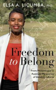 Freedom to Belong: From Mozambique to Australia; My journey of blending cultures【電子書籍】[ Elsa A Licumba ]