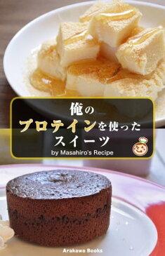 俺のプロテインを使ったスイーツ・レシピ by Masahiro's Recipe【電子書籍】[ 宮崎 将大 ]