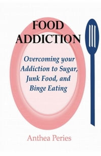 Food Addiction: Overcoming your Addiction to Sugar, Junk Food, and Binge EatingEating Disorders【電子書籍】[ Anthea Peries ]