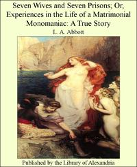 Seven Wives and Seven Prisons; Or, Experiences in The Life of a Matrimonial Monomaniac: A True Story【電子書籍】[ L. A. Abbott ]