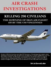 Air Crash Investigations - Killing 290 Civilians - The Downing of Iran Air Flight 655 By the USS Vincennes【電子書籍】[ Dirk Jan Barreveld, editor ]