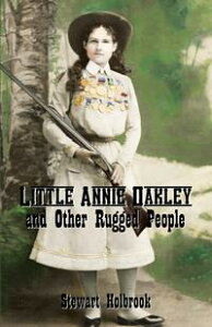 Little Annie Oakley and Other Rugged People【電子書籍】[ Stewart H. Holbrook ]