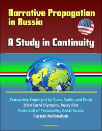 Narrative Propagation in Russia: A Study in Continuity - Censorship Employed by Tsars, Stalin, and Putin, 2014 Sochi Olympics, Pussy Riot, Putin Cult of Personality, Great Russia, Russian Nationalism【電子書籍】[ Progressive Management ]