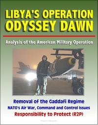 Libya's Operation Odyssey Dawn: Analysis of the American Military Operation, Removal of the Gaddafi Regime, NATO's Air War, Command and Control Issues, Responsibility to Protect (R2P)【電子書籍】[ Progressive Management ]