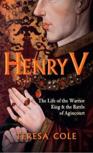 Henry VThe Life of the Warrior King & the Battle of Agincourt【電子書籍】[ Teresa Cole ]