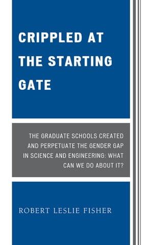 洋書, FAMILY LIFE & COMICS Crippled at the Starting Gate The Graduate Schools Created and Perpetuate the Gender Gap in Science and Engineering Robert Leslie Fisher