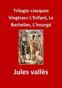 Trilogie ≪Jacques Vingtras≫ L'Enfant, Le Bachelier, L'Insurg?(Edition Int?grale - Version Enti?rement Illustr?e)【電子書籍】[ Jules Vall?s ]