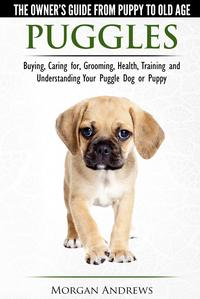 Puggles: The Owner's Guide from Puppy to Old Age - Choosing, Caring for, Grooming, Health, Training and Understanding Your Puggle Dog or Puppy【電子書籍】[ Morgan Andrews ]