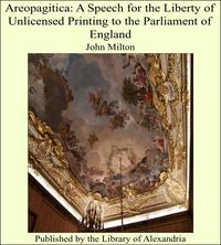 Areopagitica: A Speech for the Liberty of Unlicensed Printing to the Parliament of England【電子書籍】[ John Milton ]