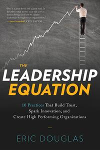 The Leadership Equation10 Practices That Build Trust, Spark Innovation, and Create High Performing Organizations【電子書籍】[ Eric Douglas ]