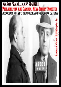 "Marco ""Small Man"" Reginelli Philadelphia and Camden, New Jersey Mobster Associate of Vito Genovese and Gerardo Catena【電子書籍】[ Robert Grey Reynolds Jr ]"