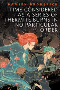 Time Considered as a Series of Thermite Burns in No Particular OrderA Tor.Com Original【電子書籍】[ Damien Broderick ]