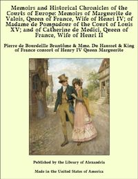 Memoirs and Historical Chronicles of the Courts of Europe: Memoirs of Marguerite de Valois, Queen of France, Wife of Henri IV; of Madame de Pompadour of the Court of Louis XV; and of Catherine de Medici, Queen of France, Wife of Henri II【電子書籍】