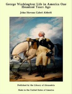 George Washington: Life in America One Hundred Years Ago【電子書籍】[ John Stevens Cabot Abbott ]