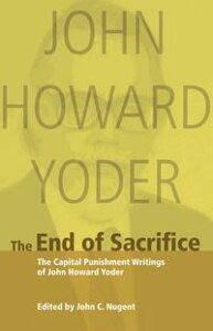 The End of SacrificeCapital Punishment Writings of John Howard Yoder【電子書籍】[ John Howard Yoder ]