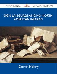 Sign Language among North American Indians - The Original Classic Edition【電子書籍】[ Mallery Garrick ]