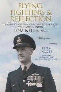 Flying, Fighting and ReflectionThe Life of Battle of Britain Fighter Ace, Wing Commander Tom Neil DFC* AFC AE【電子書籍】[ Peter Jacobs ]
