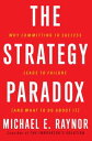 The Strategy ParadoxWhy committing to success leads to failure (and what to do about it)【電子書籍】[ Michael E. Raynor ]