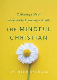 The Mindful ChristianCultivating a Life of Intentionality, Openness, and Faith【電子書籍】[ Irene Kraegel ]