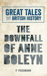 Great Tales from British History The Downfall of Anne Boleyn【電子書籍】[ P. Friedmann ]