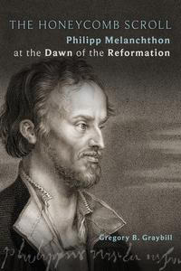 The Honeycomb ScrollPhilipp Melanchthon at the Dawn of the Reformation【電子書籍】[ Gregory B. Graybill ]