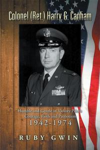 Colonel (Ret.) Harry G. CanhamHumble and Gentle in Victory Pilot'S Courage, Faith and Patriotism 1942-1974【電子書籍】[ Ruby Gwin ]