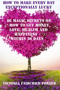 How To Make Every Day Exceptionally Lucky 88 Magic Secrets On How To Get Money, Love, Health And Happiness Within 30 Days【電子書籍】[ Victoria Fairchild Porter ]
