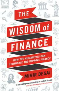 The Wisdom of FinanceHow the Humanities Can Illuminate and Improve Finance【電子書籍】[ Mihir Desai ]
