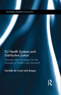 EU Health Systems and Distributive JusticeTowards New Paradigms for the Provision of Health Care Services?【電子書籍】[ Danielle Da Costa Leite Borges ]