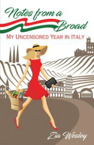 Notes from A Broad: My Uncensored Year in ItalyNotes from A Broad, #1【電子書籍】[ Zia Wesley ]