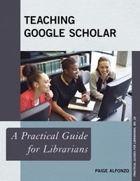 Teaching Google ScholarA Practical Guide for Librarians【電子書籍】[ Paige Alfonzo ]