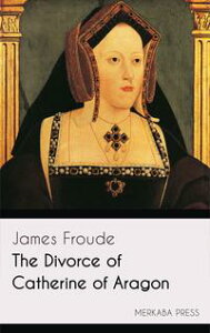 The Divorce of Catherine of Aragon【電子書籍】[ James Froude ]