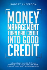 Money Management Turn Bad Credit Into Good Credit A Simple Beginners Guide On Proven Strategies To Get Out Of Debt, Save Money, Personal Finance And Financial Independence【電子書籍】[ Robert Anderson ]