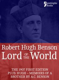 Lord Of The World: The 1907 First Edition. Includes: Hugh - Memoirs Of A Brother by A.C. Benson.【電子書籍】[ Robert Hugh Benson ]