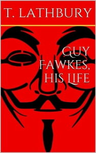 Guy Fawkes, his life【電子書籍】[ Thomas Lathbury ]