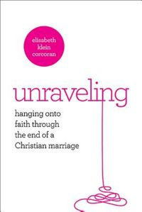 UnravelingHanging On to Faith Through the End of a Christian Marriage【電子書籍】[ Elisabeth Klein Corcoran ]