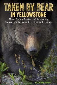 Taken by Bear in YellowstoneA Century of Harrowing Encounters between Grizzlies and Humans【電子書籍】[ Kathleen Snow ]
