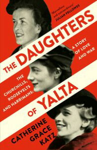 The Daughters of Yalta: The Churchills, Roosevelts and Harrimans ? A Story of Love and War【電子書籍】[ Catherine Grace Katz ]