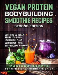 Vegan Protein Bodybuilding Smoothie Recipes Second Edition - Contains 50 Vegan Recipes to Build Lean Muscle and Complement Your Bodybuilding Workout【電子書籍】[ Mariana Correa ]
