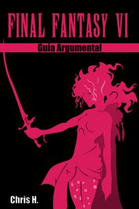 Final Fantasy VI - Gu?a Argumental【電子書籍】[ Chris Herraiz ]