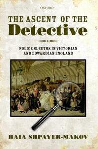 The Ascent of the DetectivePolice Sleuths in Victorian and Edwardian England【電子書籍】[ Haia Shpayer-Makov ]
