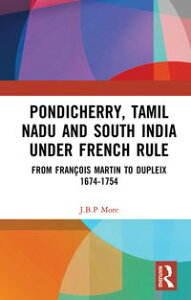 Pondicherry, Tamil Nadu and South India under French RuleFrom Fran?ois Martin to Dupleix 1674-1754【電子書籍】[ J.B.P. More ]