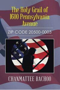 The Holy Grail of 1600 Pennsylvania AvenueZip Code 20500-0003【電子書籍】[ Chanmattee Bachoo ]
