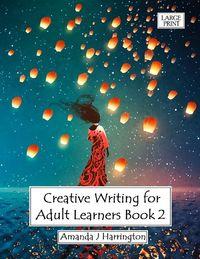 Creative Writing for Adult Learners Book 2 Large Print【電子書籍】[ Amanda J Harrington ]
