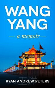 Wang Yang: a memoir【電子書籍】[ Ryan Andrew Peters ]