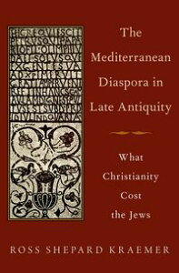 The Mediterranean Diaspora in Late AntiquityWhat Christianity Cost the Jews【電子書籍】[ Ross Shepard Kraemer ]