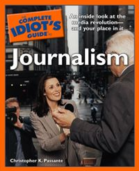 The Complete Idiot's Guide to JournalismAn Insider Look at the Media Revolutionーand Your Place in It【電子書籍】[ Christopher K. Passante ]