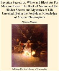 Egyptian Secrets or, White and Black Art for Man and Beast: of Nature and The Hidden Secrets and Mysteries of Life Unveiled; Being The Forbidden Knowledge of Ancient Philosophers【電子書籍】[ Albertus Magnus ]