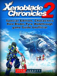 Xenoblade Chronicles 2, Special Edition, Characters, Rare Blades, Pyra, Walkthrough, Game Guide Unofficial【電子書籍】[ Josh Abbott ]