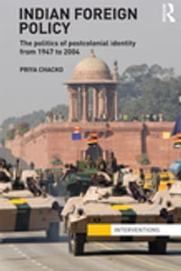 Indian Foreign PolicyThe Politics of Postcolonial Identity from 1947 to 2004【電子書籍】[ Priya Chacko ]